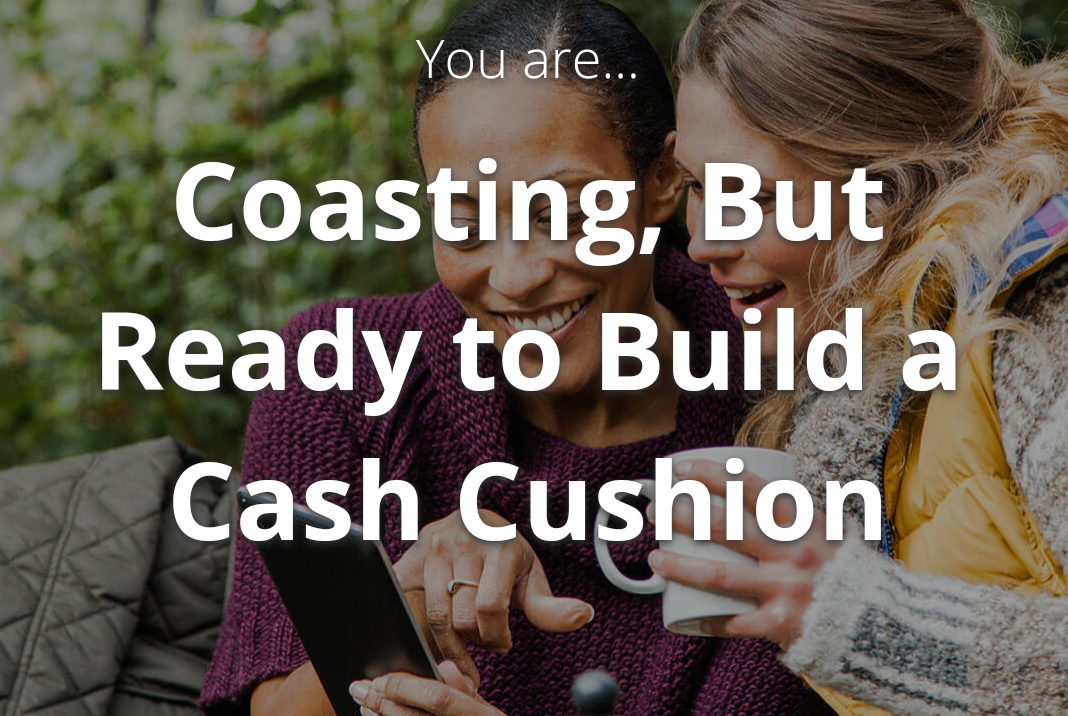 You are.. coasting, but ready to build a cash cushion