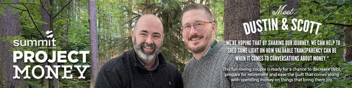 """Meet Dustin & Scott. """"We're hoping that by sharing our journey, we can help shed some light on how valuable transparency can be when it comes to conversations about money."""" This fun-loving couple is ready for a chance to decrease debt."""